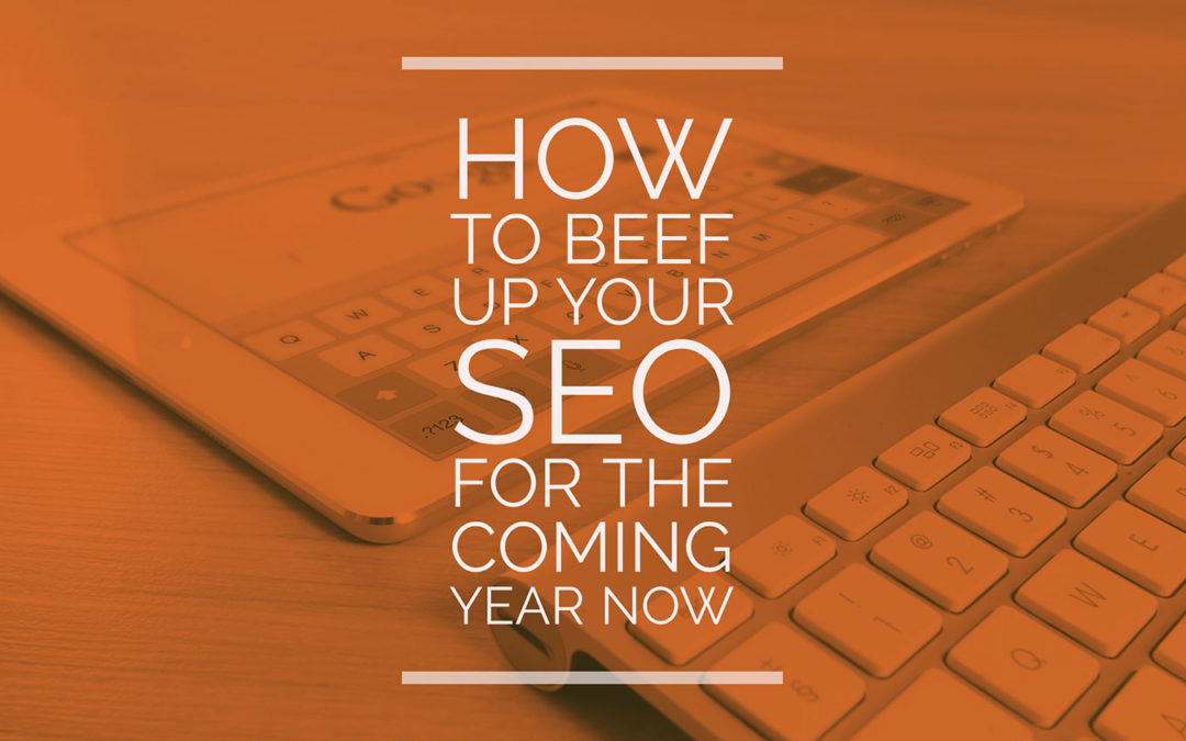 How To Beef Up Your SEO For The Coming Year Now