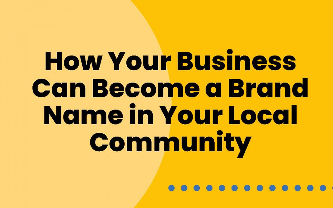 How Your Business Can Become a Brand Name in Your Local Community